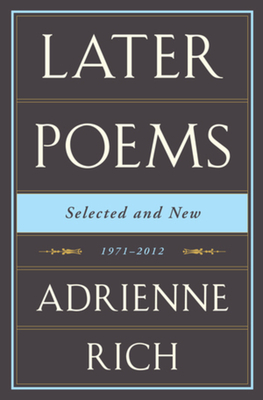 Adrienne Rich: Later Poems: Selected and New: 1971-2012 - Rich, Adrienne