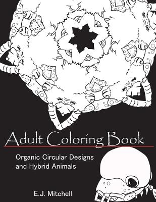 Adult Coloring Book: Organic Circular Designs and Hybrid Animals - Mitchell, E J