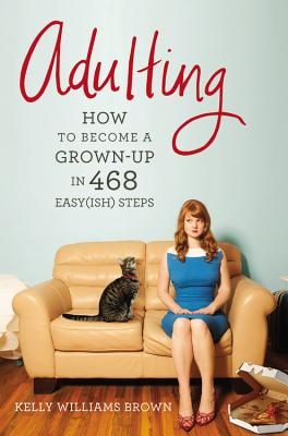 Adulting: How to Become a Grown-Up in 468 Easy(ish) Steps - Brown, Kelly Williams