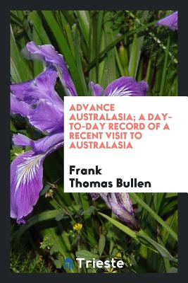 Advance Australasia; A Day-To-Day Record of a Recent Visit to Australasia - Bullen, Frank Thomas
