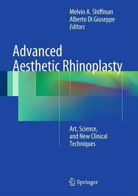 Advanced Aesthetic Rhinoplasty: Art, Science, and New Clinical Techniques - Shiffman, Melvin A. (Editor), and Di Giuseppe, Alberto (Editor)