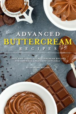 Advanced Buttercream Recipes: Tasty and Intricate Buttercream Recipes for Gourmet Cakes and Cupcakes - Boundy, Anthony