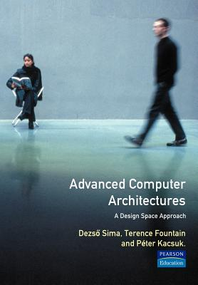 Advanced Computer Architectures: A Design Space Approach - Sima, Dezso, and Sima, Deszo, and Karsuk, Peter