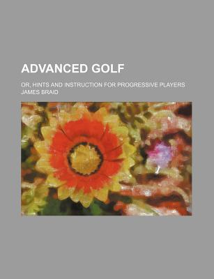 Advanced Golf Or, Hints and Instruction for Progressive Players - Braid, James