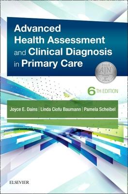 Advanced Health Assessment & Clinical Diagnosis in Primary Care - Dains, Joyce E, and Baumann, Linda Ciofu, and Scheibel, Pamela