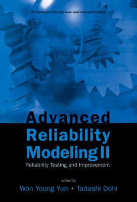 Advanced Reliability Modeling II: Reliability Testing and Improvement - Proceedings of the 2nd International Workshop (Aiwarm 2006) - Dohi, Tadashi (Editor), and Yun, Won Young (Editor)