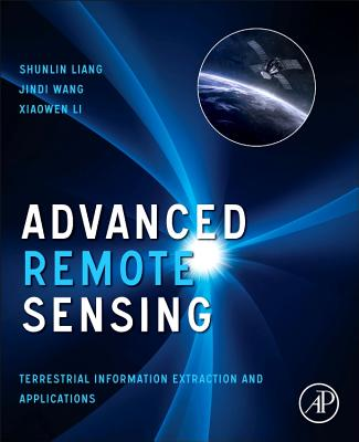 Advanced Remote Sensing: Terrestrial Information Extraction and Applications - Liang, Shunlin (Editor), and Li, Xiaowen (Editor), and Wang, Jindi (Editor)