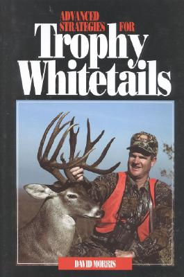 Advanced Strategies for Trophy Whitetails - Morris, David