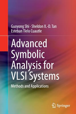 Advanced Symbolic Analysis for VLSI Systems: Methods and Applications - Shi, Guoyong, and Tan, Sheldon X, and Tlelo Cuautle, Esteban