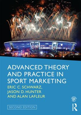 Advanced Theory and Practice in Sport Marketing - Schwarz, Eric C., and Hunter, Jason D., and Lafleur, Alan