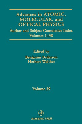 Advances in Atomic, Molecular, and Optical Physics: Subject and Author Cumulative Index Volumes 1-38 - Bederson, Benjamin (Editor), and Walther, Herbert (Editor)