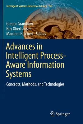 Advances in Intelligent Process-Aware Information Systems: Concepts, Methods, and Technologies - Grambow, Gregor (Editor), and Oberhauser, Roy (Editor), and Reichert, Manfred (Editor)