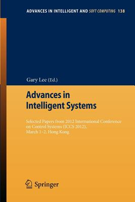 Advances in Intelligent Systems: Selected Papers from 2012 International Conference on Control Systems (Iccs 2012), March 1-2, Hong Kong - Lee, Gary (Editor)