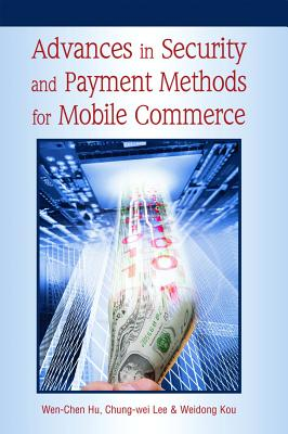 Advances in Security and Payment Methods for Mobile Commerce - Hu, Wen-Chen (Editor), and Lee, Chung-Wei (Editor), and Kou, Weidong (Editor)