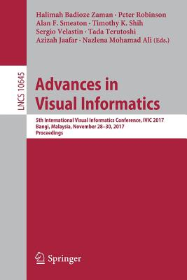 Advances in Visual Informatics: 5th International Visual Informatics Conference, IVIC 2017, Bangi, Malaysia, November 28-30, 2017, Proceedings - Badioze Zaman, Halimah (Editor), and Robinson, Peter (Editor), and Smeaton, Alan F (Editor)