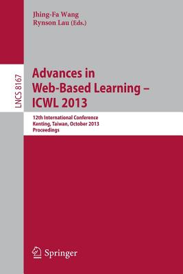 Advances in Web-Based Learning -- Icwl 2013: 12th International Conference, Kenting, Taiwan, October 6-9, 2013, Proceedings - Wang, Jhing-Fa (Editor), and Lau, Rynson (Editor)
