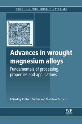 Advances in Wrought Magnesium Alloys: Fundamentals of Processing, Properties and Applications - Bettles, Colleen (Editor), and Barnett, Matthew (Editor)