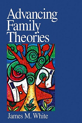 Advancing Family Theories - White, James M, Dr.