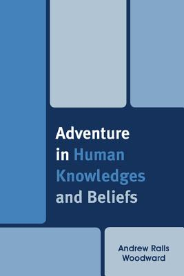 Adventure in Human Knowledges and Beliefs - Woodward, Andrew Ralls