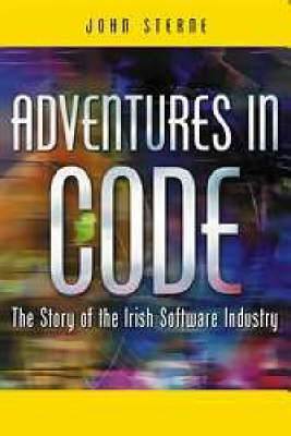 Adventures in Code: The Story of the Irish Software Industry - Sterne, John