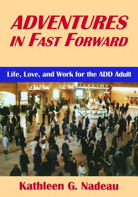Adventures In Fast Forward: Life, Love and Work for the Add Adult - Nadeau, Kathleen G.
