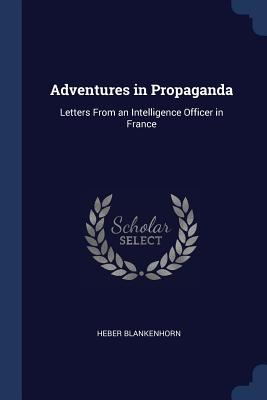 Adventures in Propaganda: Letters from an Intelligence Officer in France - Blankenhorn, Heber