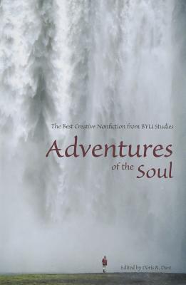 Adventures of the Soul: The Best Creative Nonfiction from Byu Studies - Dant, Doris R