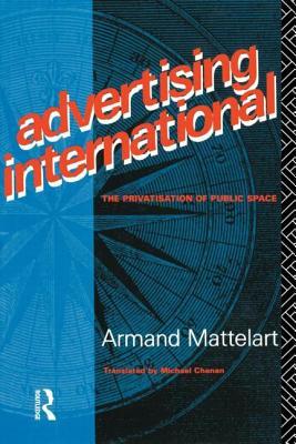Advertising International - Mattelart, Armand, Professor, and Mattelart, A