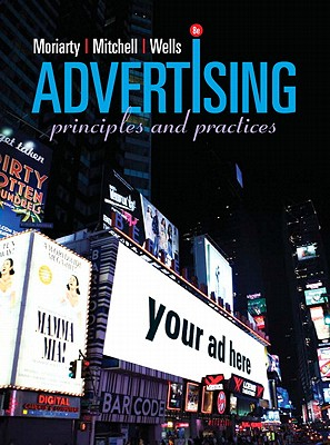 Advertising: Principles and Practices - Moriarty, and Mitchell, and Wells