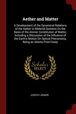 Aether and Matter: A Development of the Dynamical Relations of the Aether to Material Systems on the Basis of the Atomic Constitution of Matter, Including a Discussion of the Influence of the Earth's Motion on Optical Phenomena, Being an Adams Prize Essay - Larmor, Joseph, Sir