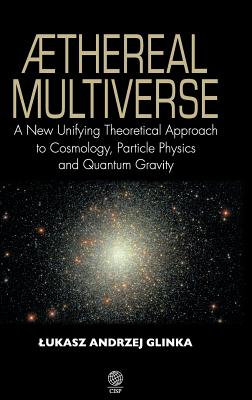 Aethereal Multiverse: A New Unifying Theoretical Approach to Cosmology, Particle Physics and Gravity - Glinka, Lukasz Andrzej