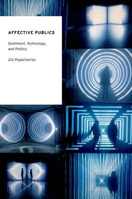 Affective Publics: Sentiment, Technology, and Politics - Papacharissi, Zizi A