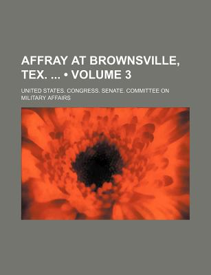 Affray at Brownsville, Tex. (Volume 3) - Affairs, United States Congress