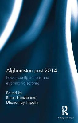 Afghanistan Post-2014: Power configurations and evolving trajectories - Harshe, Rajen (Editor), and Tripathi, Dhananjay (Editor)