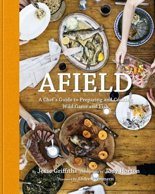 Afield: A Chef's Guide to Preparing and Cooking Wild Game and Fish - Griffiths, Jesse, and Horton, Jody (Photographer), and Zimmern, Andrew (Foreword by)