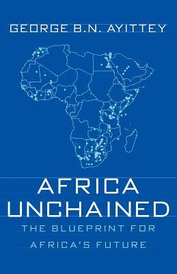Africa Unchained: The Blueprint for Africa's Future - Ayittey, George B N