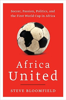 Africa United: Soccer, Passion, Politics, and the First World Cup in Africa - Bloomfield, Steve