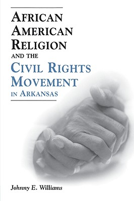 African American Religion and the Civil Rights Movement in Arkansas - Williams, Johnny E