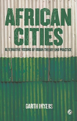 African Cities: Alternative Visions of Urban Theory and Practice - Myers, Garth Andrew