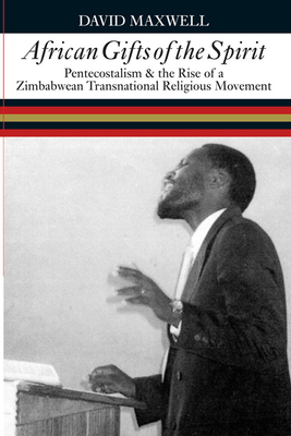 African Gifts of the Spirit: Pentecostalism & the Rise of Zimbabwean Transnational Religious Movement - Maxwell, David
