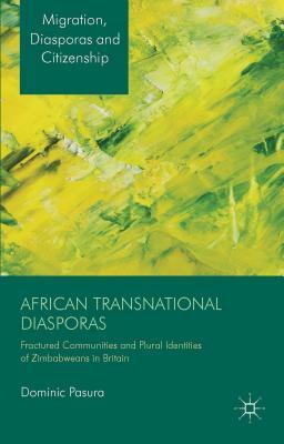 African Transnational Diasporas: Fractured Communities and Plural Identities of Zimbabweans in Britain - Pasura, Dominic