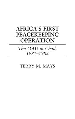 Africa's First Peacekeeping Operation: The OAU in Chad, 1981-1982 - Mays, Terry