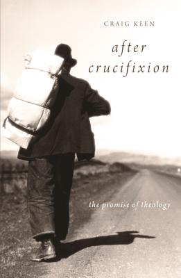 After Crucifixion: The Promise of Theology - Keen, Craig