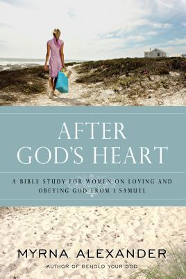 After God's Heart: A Bible Study for Women on Loving and Obeying God from 1 Samuel - Alexander, Myrna