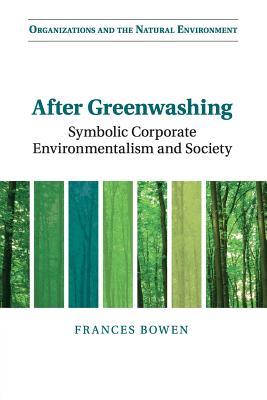 After Greenwashing: Symbolic Corporate Environmentalism and Society - Bowen, Frances