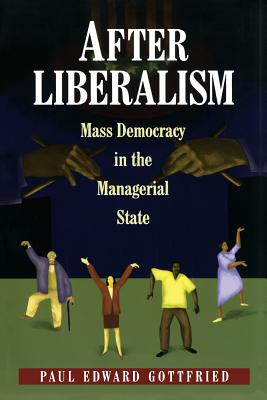 After Liberalism: Mass Democracy in the Managerial State - Gottfried, Paul Edward, PH D