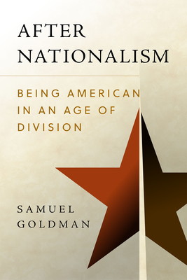 After Nationalism: Being American in an Age of Division - Goldman, Samuel