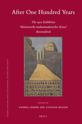 "After One Hundred Years: The 1910 Exhibition ""Meisterwerke muhammedanischer Kunst"" Reconsidered - Lermer, Andrea (Editor), and Shalem, Avinoam (Editor)"