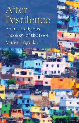 After Pestilence: An Interreligious Theology of the Poor - Aguilar, Mario I.