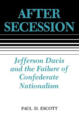 After Secession: Jefferson Davis and the Failure of Confederate Nationalism - Escott, Paul D, Professor